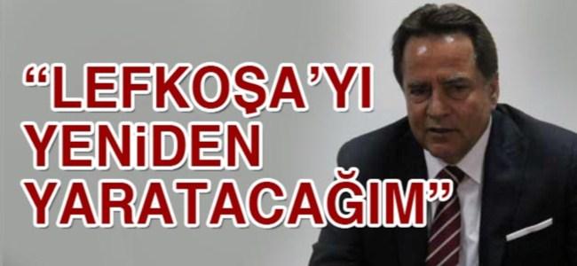 """Fellahoğlu : """"Lefkoşa'yı yeniden yaratacağım"""""""