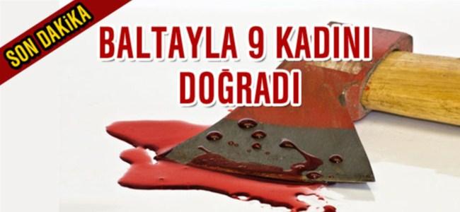 Baltayla 9 kadını katletti