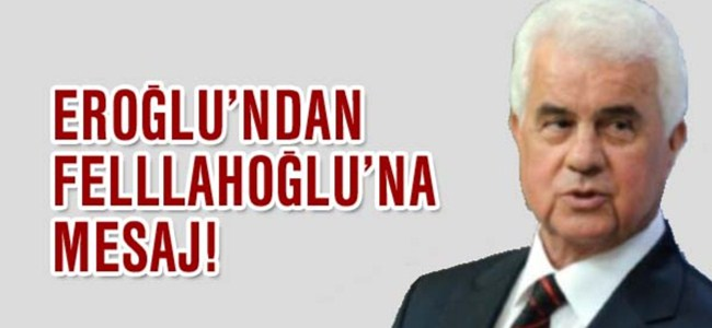 Eroğlu'ndan Felllahoğlu'na mesaj!